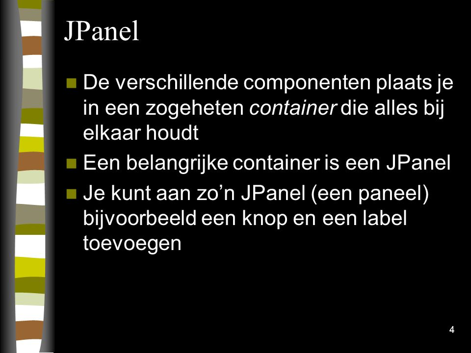 4 JPanel De verschillende componenten plaats je in een zogeheten container die alles bij elkaar houdt Een belangrijke container is een JPanel Je kunt