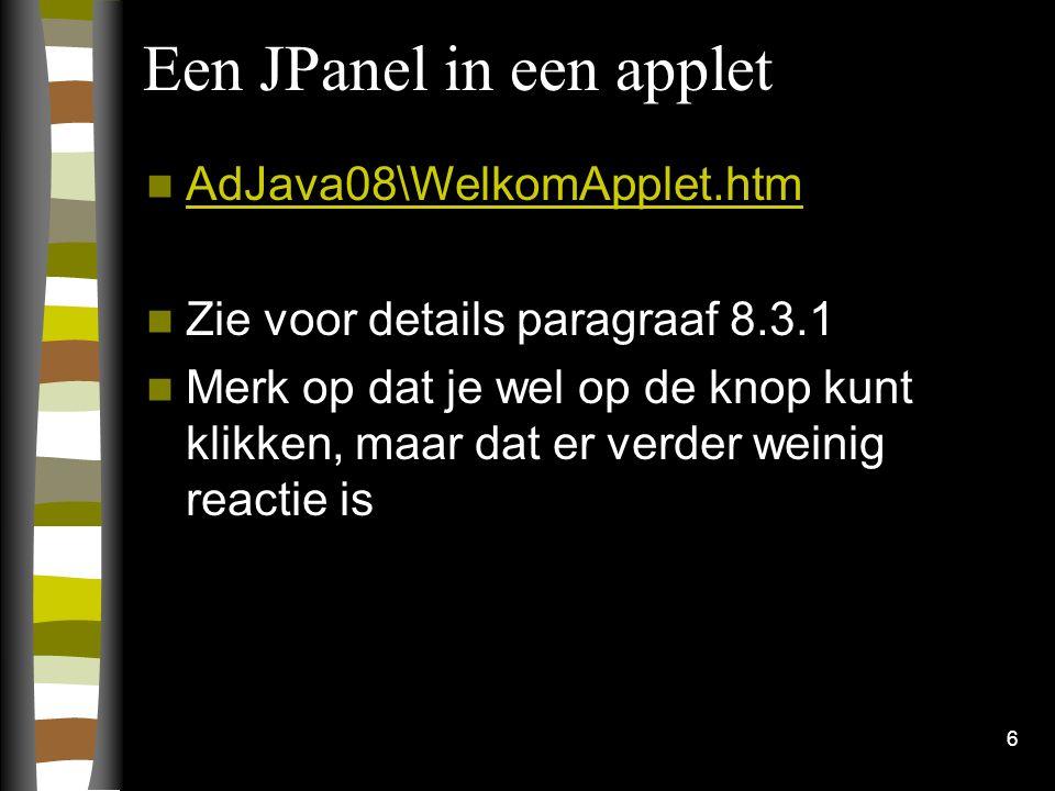 6 Een JPanel in een applet AdJava08\WelkomApplet.htm Zie voor details paragraaf 8.3.1 Merk op dat je wel op de knop kunt klikken, maar dat er verder w