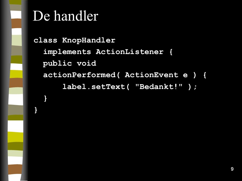 9 De handler class KnopHandler implements ActionListener { public void actionPerformed( ActionEvent e ) { label.setText( Bedankt! ); }