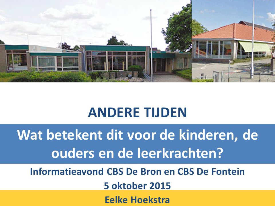 ANDERE TIJDEN Informatieavond CBS De Bron en CBS De Fontein 5 oktober 2015 Eelke Hoekstra Wat betekent dit voor de kinderen, de ouders en de leerkrachten