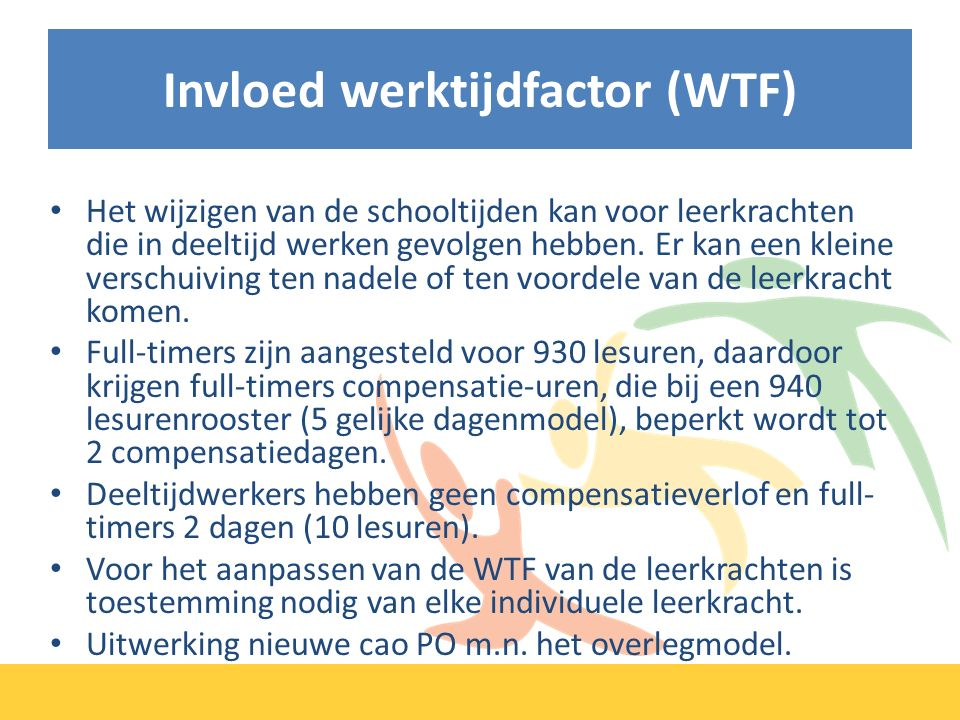 Invloed werktijdfactor (WTF) Het wijzigen van de schooltijden kan voor leerkrachten die in deeltijd werken gevolgen hebben.