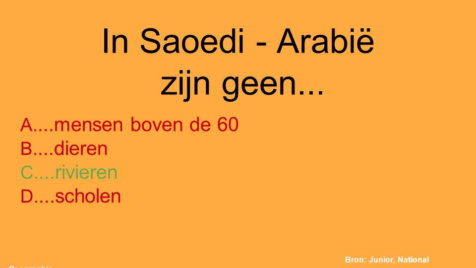 In Saoedi - Arabië zijn geen... A....mensen boven de 60 B....dieren C....rivieren D....scholen Bron: Junior, National Geographic