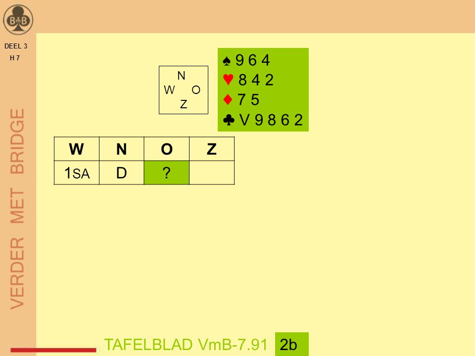 DEEL 3 H 7 N W O Z TAFELBLAD VmB-7.912b WNOZ 1 SA D? ♠ 9 6 4 ♥ 8 4 2 ♦ 7 5 ♣ V 9 8 6 2