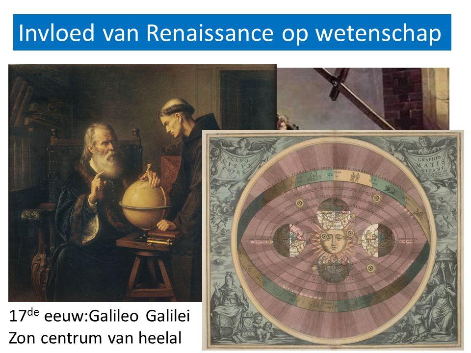 Invloed van Renaissance op wetenschap 16 e eeuw: Copernicus 17 de eeuw:Galileo Galilei Zon centrum van heelal
