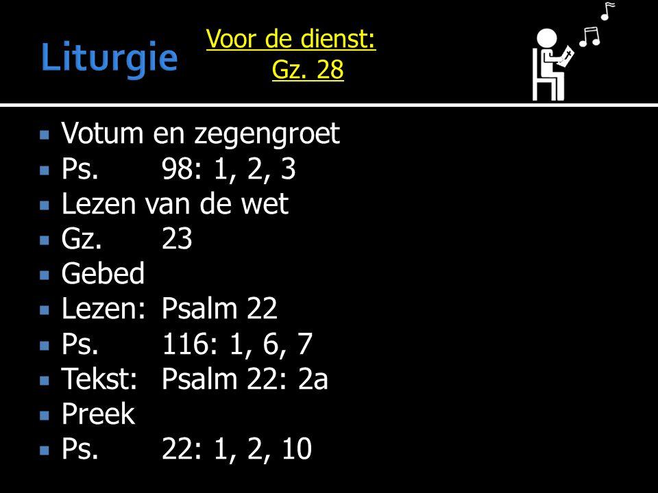  Votum en zegengroet  Ps.98: 1, 2, 3  Lezen van de wet  Gz.23  Gebed  Lezen:Psalm 22  Ps.116: 1, 6, 7  Tekst:Psalm 22: 2a  Preek  Ps.22: 1, 2, 10 Voor de dienst: Gz.