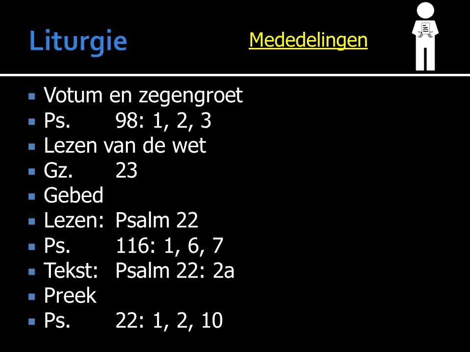 Mededelingen  Votum en zegengroet  Ps.98: 1, 2, 3  Lezen van de wet  Gz.23  Gebed  Lezen:Psalm 22  Ps.116: 1, 6, 7  Tekst:Psalm 22: 2a  Preek  Ps.22: 1, 2, 10