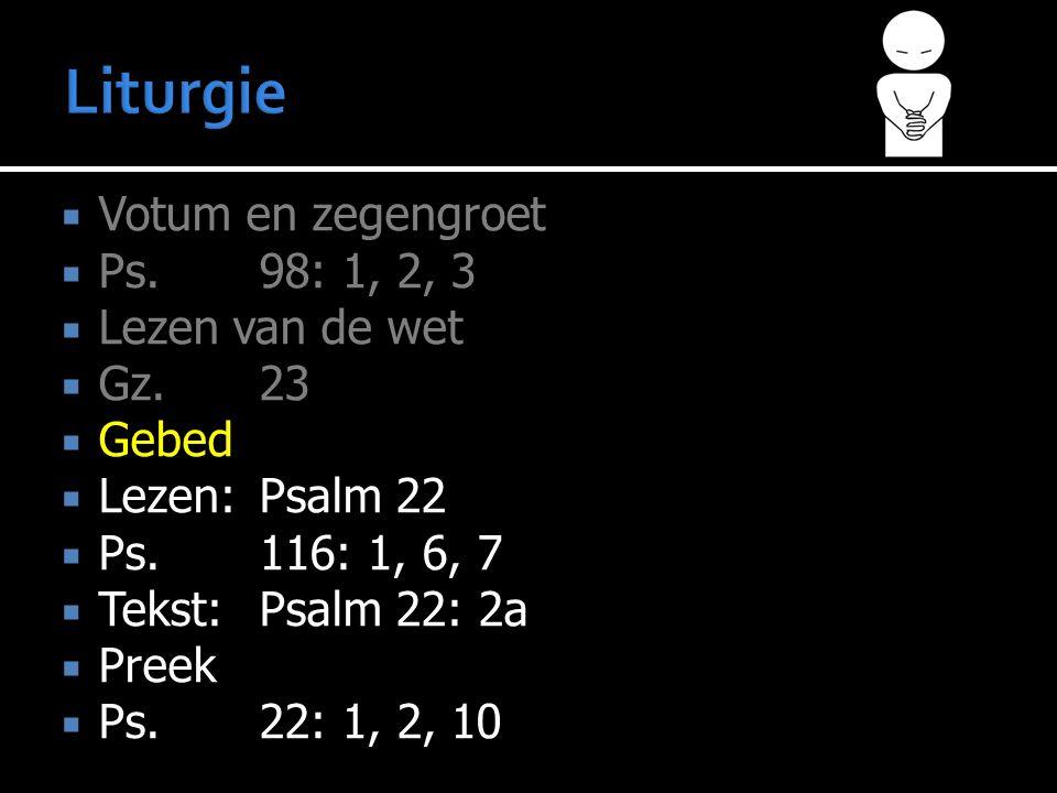 Votum en zegengroet  Ps.98: 1, 2, 3  Lezen van de wet  Gz.23  Gebed  Lezen:Psalm 22  Ps.116: 1, 6, 7  Tekst:Psalm 22: 2a  Preek  Ps.22: 1, 2, 10
