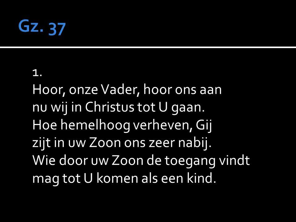 1. Hoor, onze Vader, hoor ons aan nu wij in Christus tot U gaan.