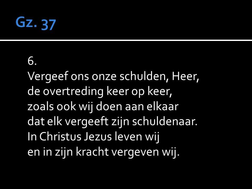 6. Vergeef ons onze schulden, Heer, de overtreding keer op keer, zoals ook wij doen aan elkaar dat elk vergeeft zijn schuldenaar. In Christus Jezus le