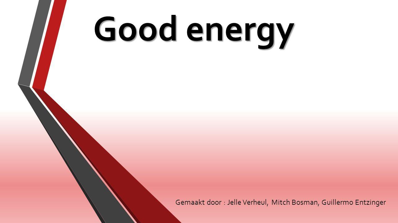 Good energy Gemaakt door : Jelle Verheul, Mitch Bosman, Guillermo Entzinger