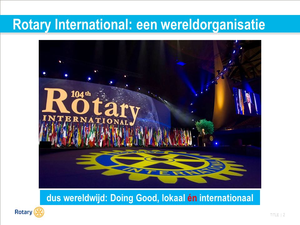 TITLE | 2 Rotary International: een wereldorganisatie dus wereldwijd: Doing Good, lokaal én internationaal