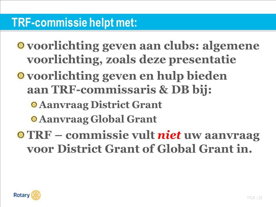 TITLE | 22 TRF-commissie helpt met: voorlichting geven aan clubs: algemene voorlichting, zoals deze presentatie voorlichting geven en hulp bieden aan TRF-commissaris & DB bij: Aanvraag District Grant Aanvraag Global Grant TRF – commissie vult niet uw aanvraag voor District Grant of Global Grant in.