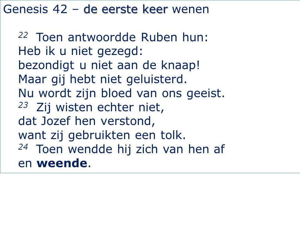de eerste keer Genesis 42 – de eerste keer wenen 22 Toen antwoordde Ruben hun: Heb ik u niet gezegd: bezondigt u niet aan de knaap.