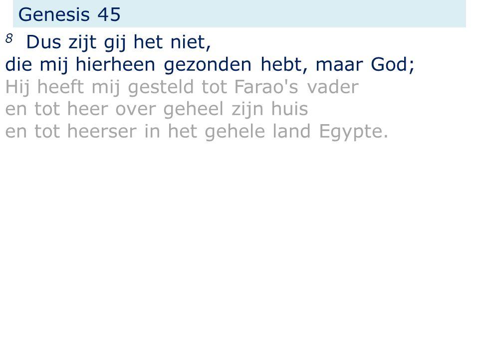 Genesis 45 8 Dus zijt gij het niet, die mij hierheen gezonden hebt, maar God; Hij heeft mij gesteld tot Farao s vader en tot heer over geheel zijn huis en tot heerser in het gehele land Egypte.