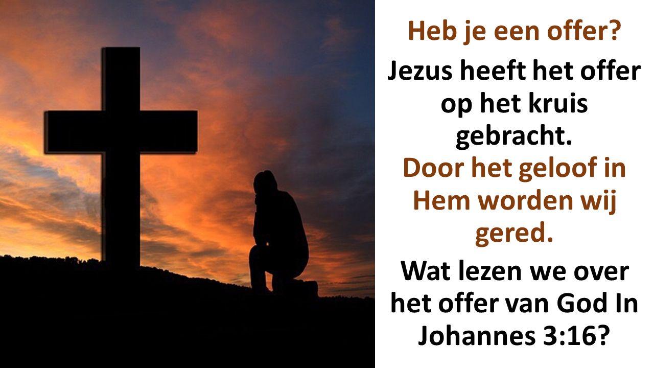 Heb je een offer? Jezus heeft het offer op het kruis gebracht. Door het geloof in Hem worden wij gered. Wat lezen we over het offer van God In Johanne