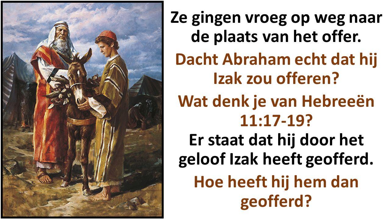 Ze gingen vroeg op weg naar de plaats van het offer. Dacht Abraham echt dat hij Izak zou offeren? Wat denk je van Hebreeën 11:17-19? Er staat dat hij