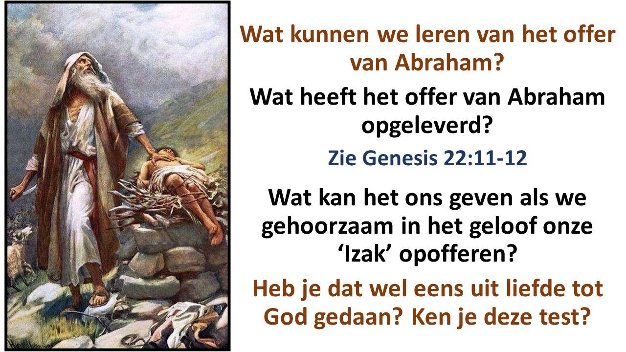 Wat kunnen we leren van het offer van Abraham? Wat heeft het offer van Abraham opgeleverd? Zie Genesis 22:11-12 Wat kan het ons geven als we gehoorzaa