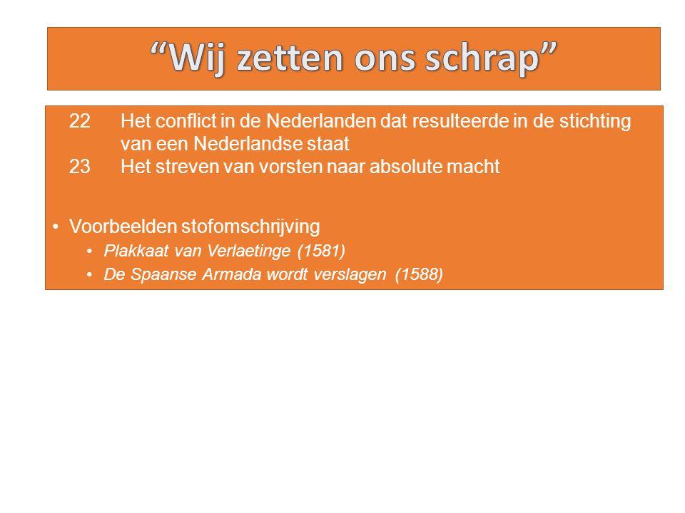 22 Het conflict in de Nederlanden dat resulteerde in de stichting van een Nederlandse staat 23 Het streven van vorsten naar absolute macht Voorbeelden stofomschrijving Plakkaat van Verlaetinge (1581) De Spaanse Armada wordt verslagen (1588)