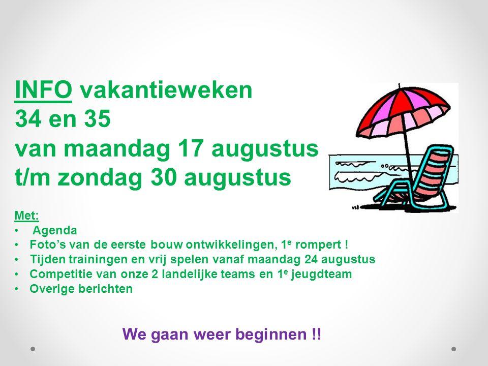 INFO vakantieweken 34 en 35 van maandag 17 augustus t/m zondag 30 augustus Met: Agenda Foto's van de eerste bouw ontwikkelingen, 1 e rompert ! Tijden