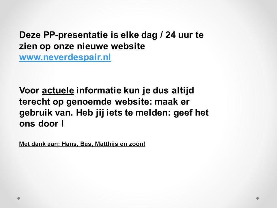Deze PP-presentatie is elke dag / 24 uur te zien op onze nieuwe website www.neverdespair.nl www.neverdespair.nl Voor actuele informatie kun je dus altijd terecht op genoemde website: maak er gebruik van.