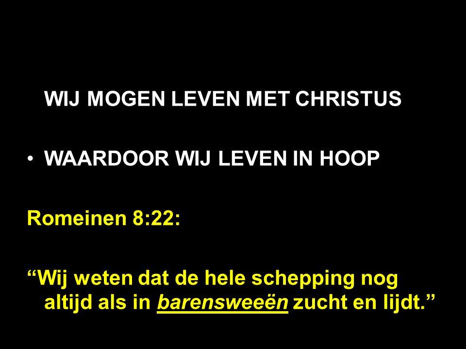 """WIJ MOGEN LEVEN MET CHRISTUS WAARDOOR WIJ LEVEN IN HOOP Romeinen 8:22: """"Wij weten dat de hele schepping nog altijd als in barensweeën zucht en lijdt."""""""