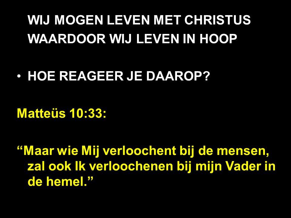 """WIJ MOGEN LEVEN MET CHRISTUS WAARDOOR WIJ LEVEN IN HOOP HOE REAGEER JE DAAROP? Matteüs 10:33: """"Maar wie Mij verloochent bij de mensen, zal ook Ik verl"""