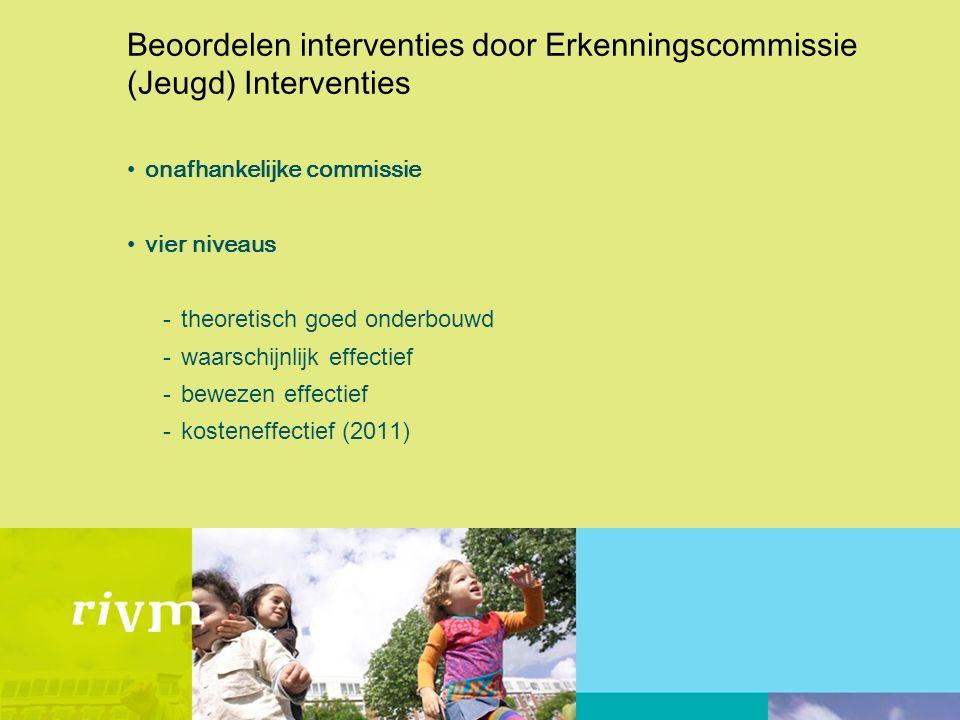 Beoordelen interventies door Erkenningscommissie (Jeugd) Interventies onafhankelijke commissie vier niveaus -theoretisch goed onderbouwd -waarschijnlijk effectief -bewezen effectief -kosteneffectief (2011)