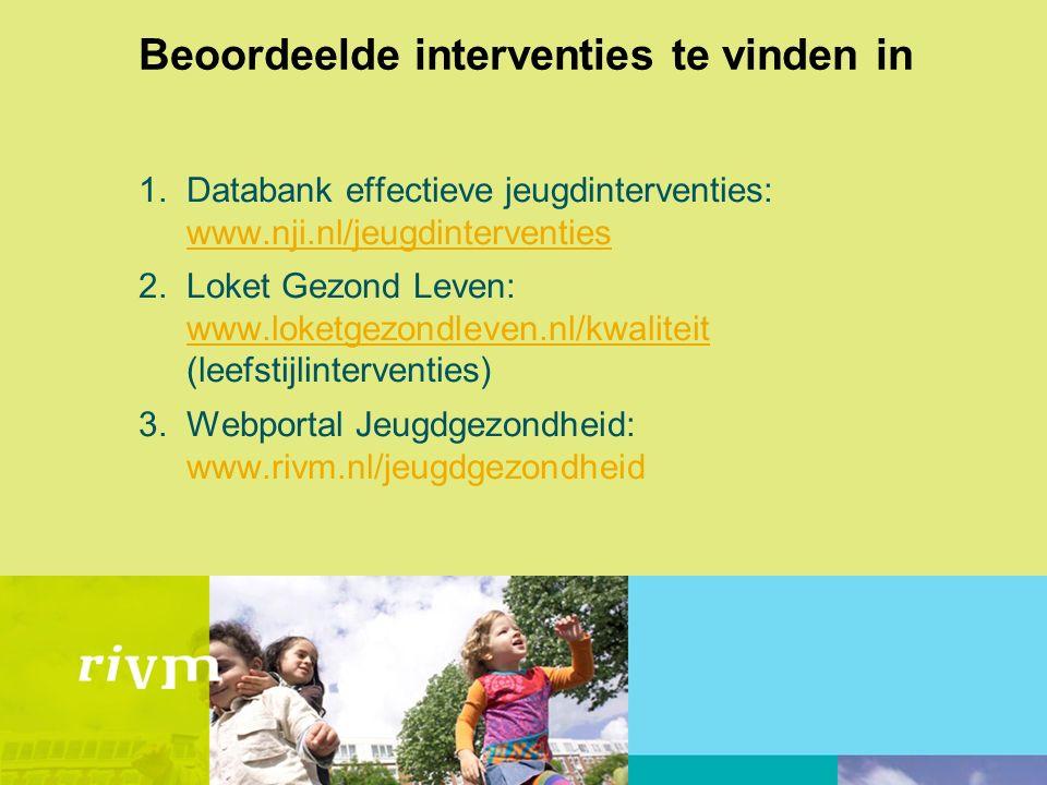 Beoordeelde interventies te vinden in 1.Databank effectieve jeugdinterventies: www.nji.nl/jeugdinterventies www.nji.nl/jeugdinterventies 2.Loket Gezond Leven: www.loketgezondleven.nl/kwaliteit (leefstijlinterventies) www.loketgezondleven.nl/kwaliteit 3.Webportal Jeugdgezondheid: www.rivm.nl/jeugdgezondheid