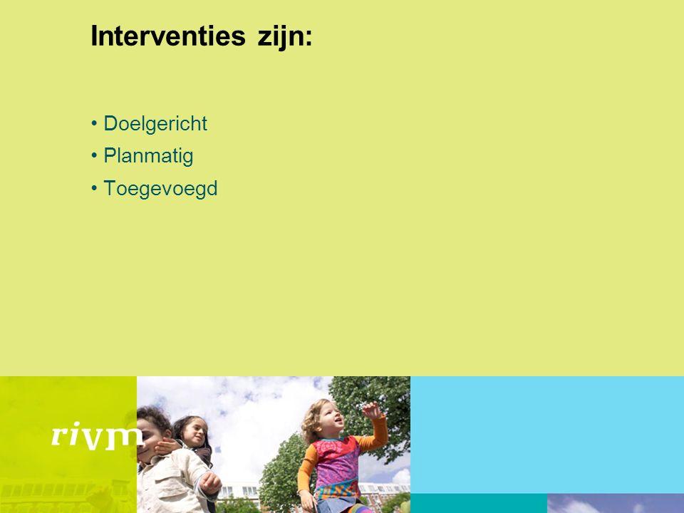 Interventies zijn: -Bedoeld om risico's en problemen te voorkomen, verminderen, compenseren of draaglijk te maken -Goed doordacht -Afgebakend in de tijd