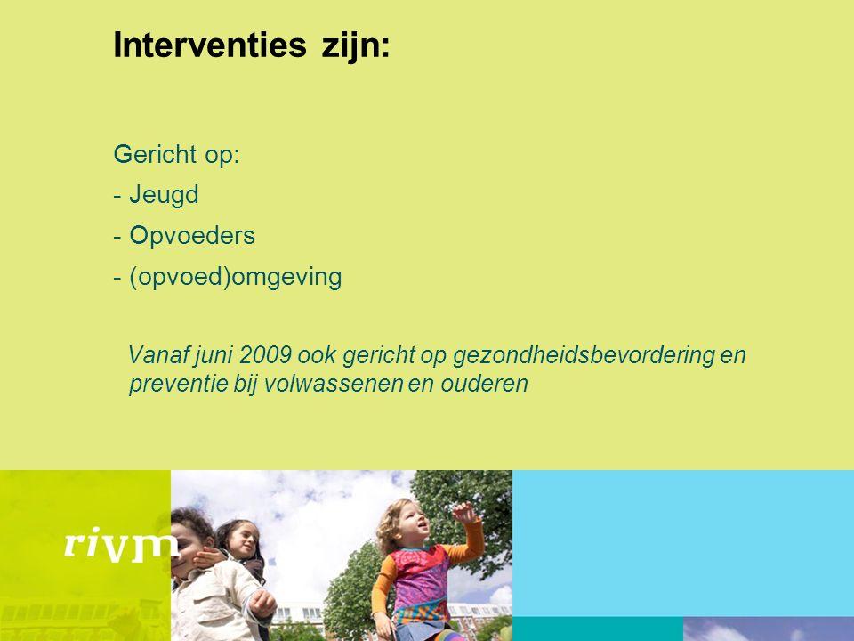 Interventies zijn: Gericht op: -Jeugd -Opvoeders -(opvoed)omgeving Vanaf juni 2009 ook gericht op gezondheidsbevordering en preventie bij volwassenen en ouderen