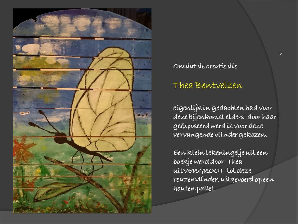 , Omdat de creatie die Thea Bentvelzen eigenlijk in gedachten had voor deze bijenkomst elders door haar geëxposeerd werd is voor deze vervangende vlinder gekozen.