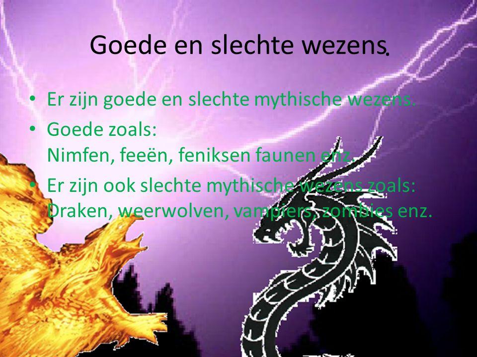Goede en slechte wezens Er zijn goede en slechte mythische wezens. Goede zoals: Nimfen, feeën, feniksen faunen enz. Er zijn ook slechte mythische weze