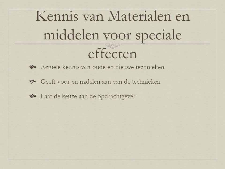 Kennis van Materialen en middelen voor speciale effecten  Actuele kennis van oude en nieuwe technieken  Geeft voor en nadelen aan van de technieken  Laat de keuze aan de opdrachtgever
