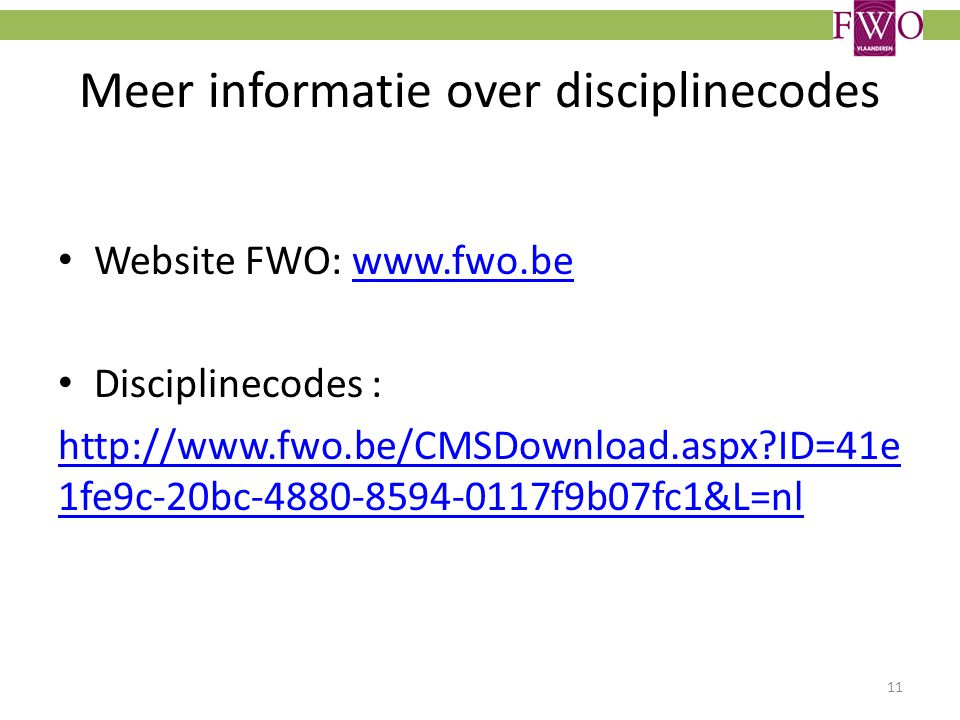 Meer informatie over disciplinecodes Website FWO: www.fwo.bewww.fwo.be Disciplinecodes : http://www.fwo.be/CMSDownload.aspx ID=41e 1fe9c-20bc-4880-8594-0117f9b07fc1&L=nl 11