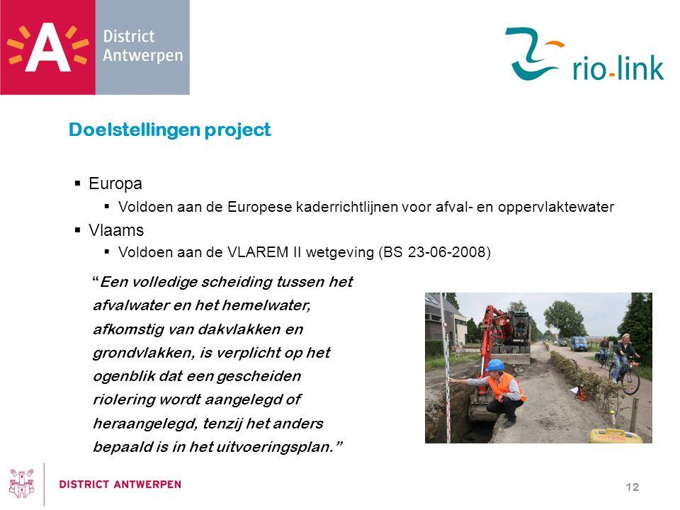  Europa  Voldoen aan de Europese kaderrichtlijnen voor afval- en oppervlaktewater  Vlaams  Voldoen aan de VLAREM II wetgeving (BS 23-06-2008) 12 Doelstellingen project Een volledige scheiding tussen het afvalwater en het hemelwater, afkomstig van dakvlakken en grondvlakken, is verplicht op het ogenblik dat een gescheiden riolering wordt aangelegd of heraangelegd, tenzij het anders bepaald is in het uitvoeringsplan.