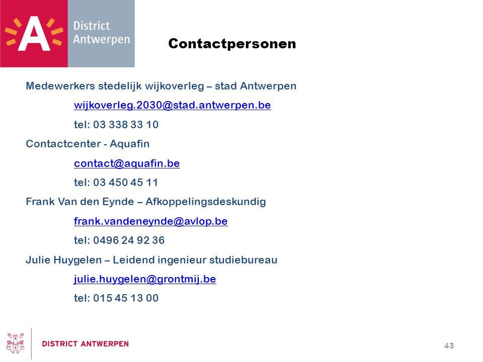 43 Contactpersonen Medewerkers stedelijk wijkoverleg – stad Antwerpen wijkoverleg.2030@stad.antwerpen.be tel: 03 338 33 10 Contactcenter - Aquafin contact@aquafin.be tel: 03 450 45 11 Frank Van den Eynde – Afkoppelingsdeskundig frank.vandeneynde@avlop.be tel: 0496 24 92 36 Julie Huygelen – Leidend ingenieur studiebureau julie.huygelen@grontmij.be tel: 015 45 13 00