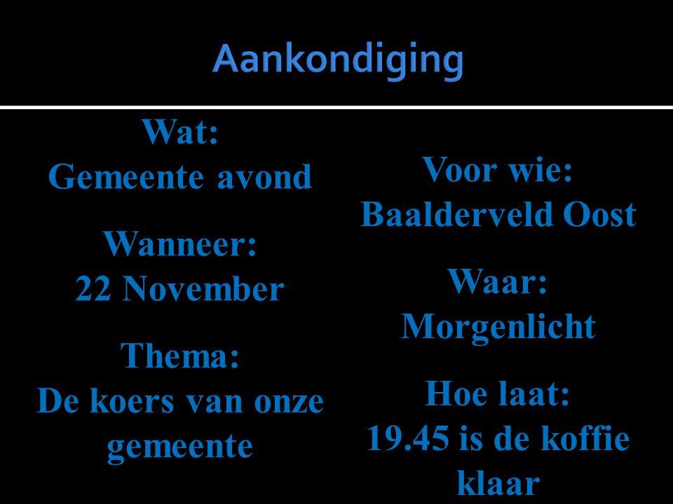 Wat: Gemeente avond Wanneer: 22 November Thema: De koers van onze gemeente Voor wie: Baalderveld Oost Waar:Morgenlicht Hoe laat: 19.45 is de koffie kl