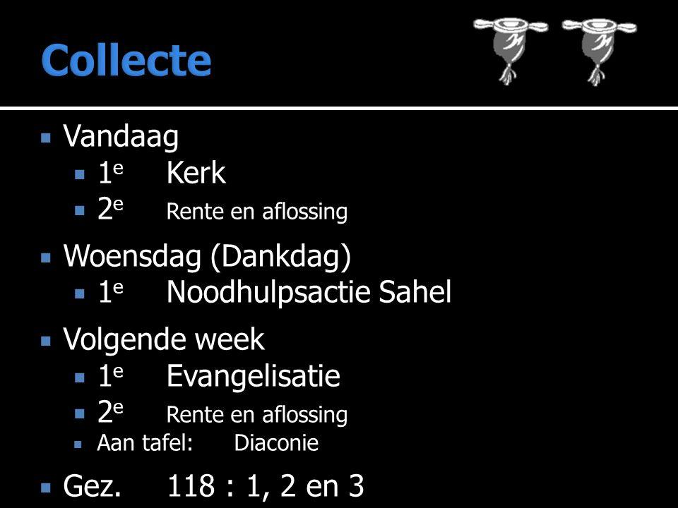  Vandaag  1 e Kerk  2 e Rente en aflossing  Woensdag (Dankdag)  1 e Noodhulpsactie Sahel  Volgende week  1 e Evangelisatie  2 e Rente en aflossing  Aan tafel: Diaconie  Gez.