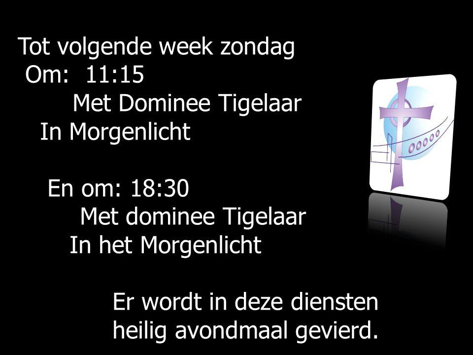 Tot volgende week zondag Om: 11:15 Om: 11:15 Met Dominee Tigelaar Met Dominee Tigelaar In Morgenlicht In Morgenlicht En om: 18:30 En om: 18:30 Met dom