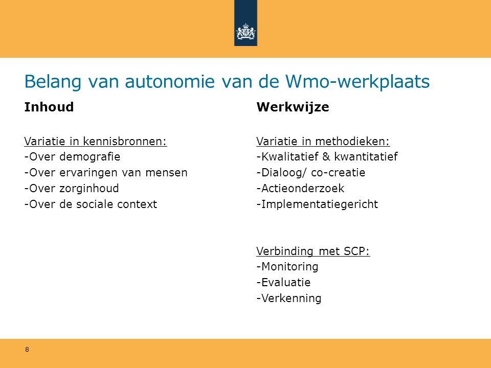 Belang van autonomie van de Wmo-werkplaats Inhoud Variatie in kennisbronnen: -Over demografie -Over ervaringen van mensen -Over zorginhoud -Over de sociale context Werkwijze Variatie in methodieken: -Kwalitatief & kwantitatief -Dialoog/ co-creatie -Actieonderzoek -Implementatiegericht Verbinding met SCP: -Monitoring -Evaluatie -Verkenning 8