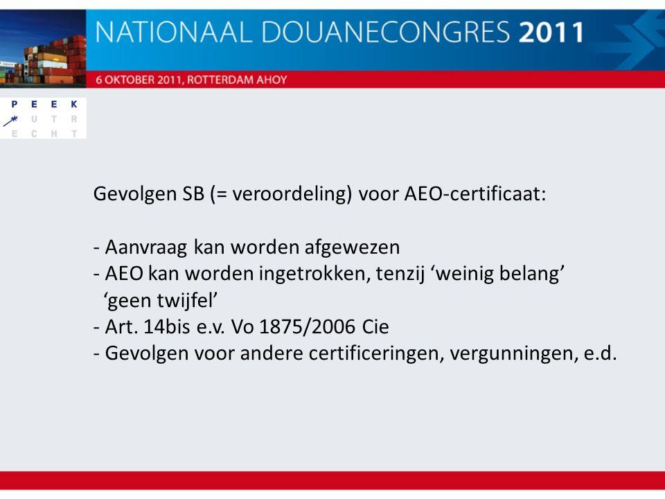 Gevolgen SB (= veroordeling) voor AEO-certificaat: - Aanvraag kan worden afgewezen - AEO kan worden ingetrokken, tenzij 'weinig belang' 'geen twijfel'