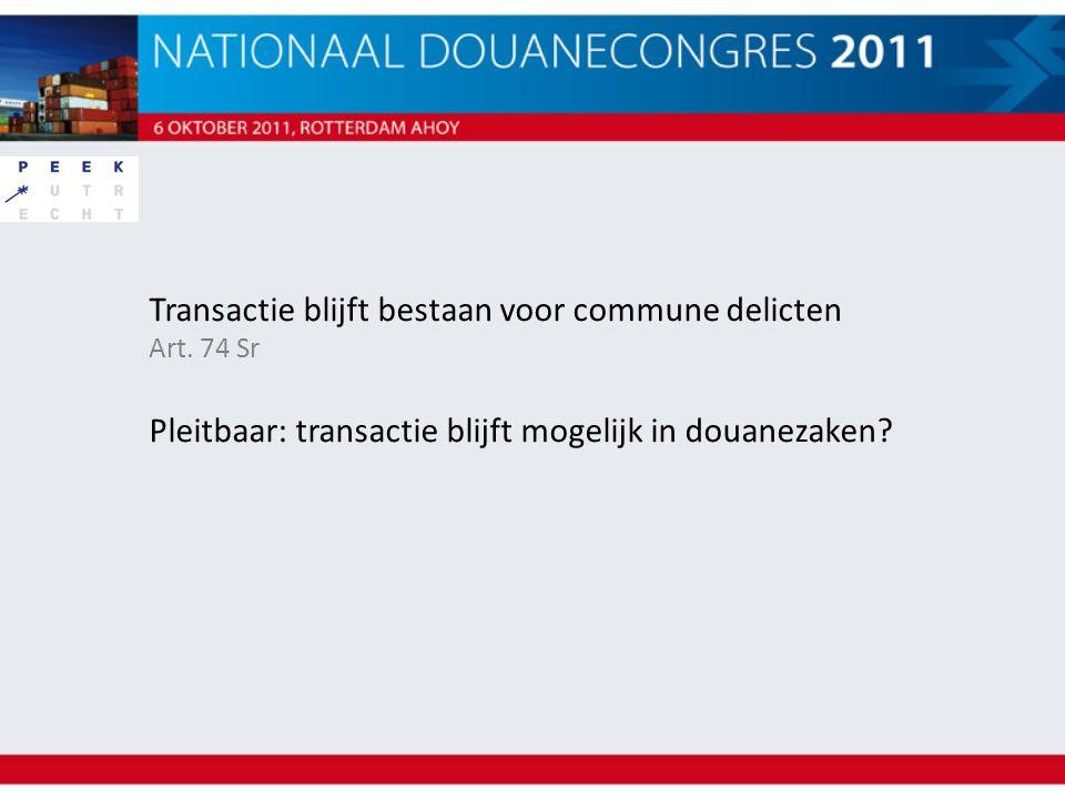 Transactie blijft bestaan voor commune delicten Art. 74 Sr Pleitbaar: transactie blijft mogelijk in douanezaken?