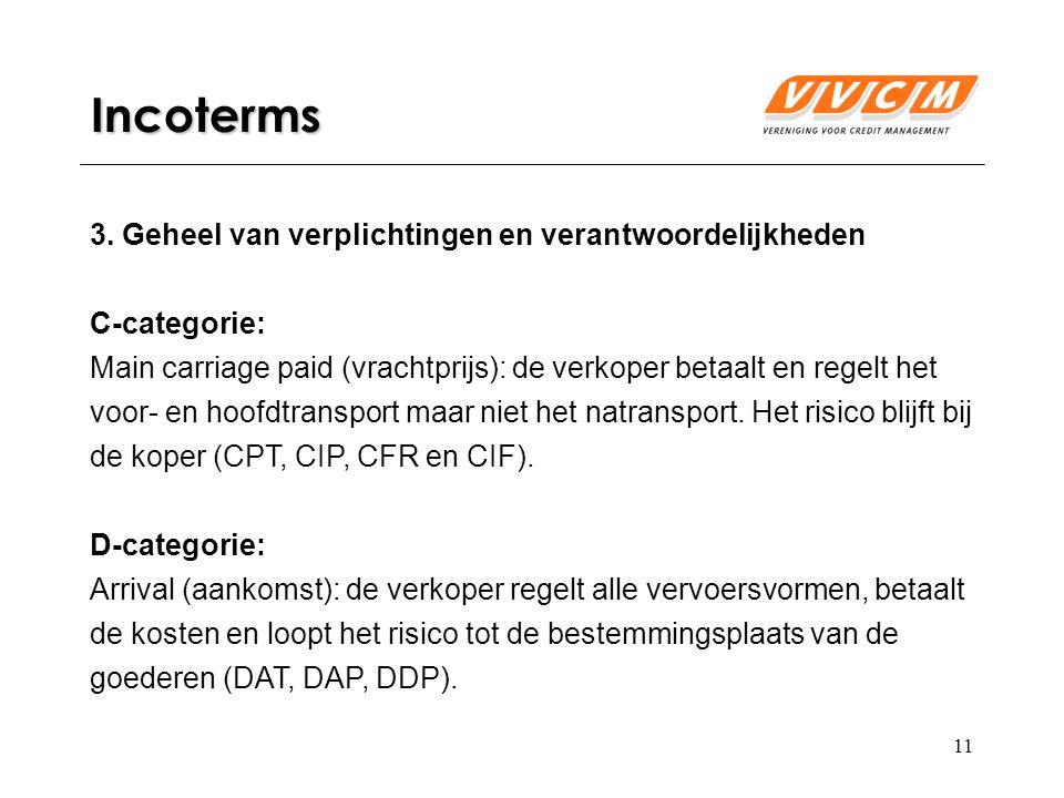 11 Incoterms 3. Geheel van verplichtingen en verantwoordelijkheden C-categorie: Main carriage paid (vrachtprijs): de verkoper betaalt en regelt het vo