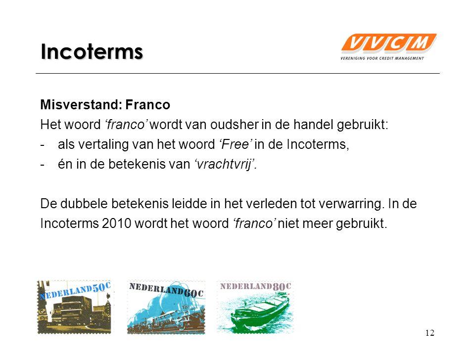 12 Incoterms Misverstand: Franco Het woord 'franco' wordt van oudsher in de handel gebruikt: -als vertaling van het woord 'Free' in de Incoterms, -én in de betekenis van 'vrachtvrij'.