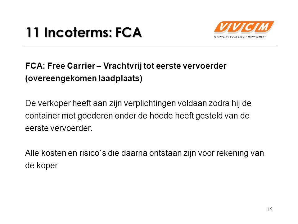 15 11 Incoterms: FCA FCA: Free Carrier – Vrachtvrij tot eerste vervoerder (overeengekomen laadplaats) De verkoper heeft aan zijn verplichtingen voldaan zodra hij de container met goederen onder de hoede heeft gesteld van de eerste vervoerder.