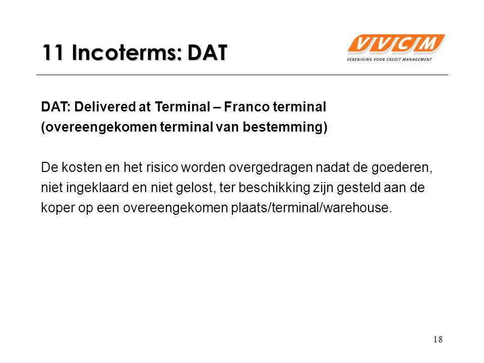 18 11 Incoterms: DAT DAT: Delivered at Terminal – Franco terminal (overeengekomen terminal van bestemming) De kosten en het risico worden overgedragen nadat de goederen, niet ingeklaard en niet gelost, ter beschikking zijn gesteld aan de koper op een overeengekomen plaats/terminal/warehouse.