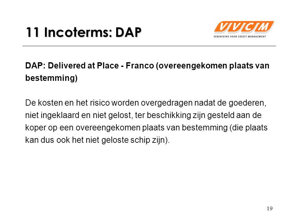 19 11 Incoterms: DAP DAP: Delivered at Place - Franco (overeengekomen plaats van bestemming) De kosten en het risico worden overgedragen nadat de goederen, niet ingeklaard en niet gelost, ter beschikking zijn gesteld aan de koper op een overeengekomen plaats van bestemming (die plaats kan dus ook het niet geloste schip zijn).