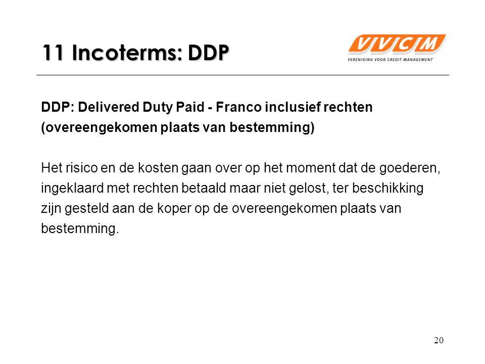 20 11 Incoterms: DDP DDP: Delivered Duty Paid - Franco inclusief rechten (overeengekomen plaats van bestemming) Het risico en de kosten gaan over op het moment dat de goederen, ingeklaard met rechten betaald maar niet gelost, ter beschikking zijn gesteld aan de koper op de overeengekomen plaats van bestemming.