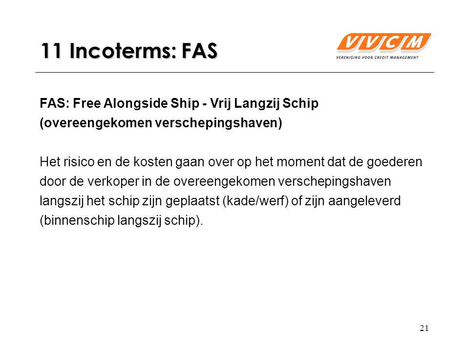 21 11 Incoterms: FAS FAS: Free Alongside Ship - Vrij Langzij Schip (overeengekomen verschepingshaven) Het risico en de kosten gaan over op het moment dat de goederen door de verkoper in de overeengekomen verschepingshaven langszij het schip zijn geplaatst (kade/werf) of zijn aangeleverd (binnenschip langszij schip).