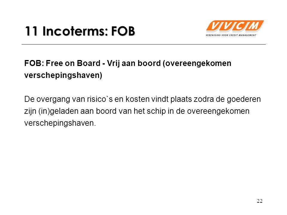 22 11 Incoterms: FOB FOB: Free on Board - Vrij aan boord (overeengekomen verschepingshaven) De overgang van risico`s en kosten vindt plaats zodra de goederen zijn (in)geladen aan boord van het schip in de overeengekomen verschepingshaven.